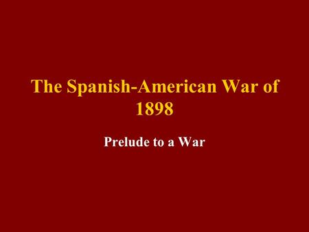 The Spanish-American War of 1898 Prelude to a War.