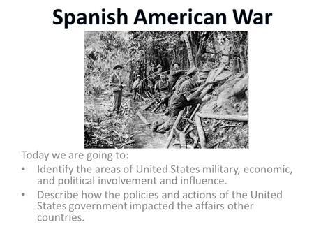 Today we are going to: Identify the areas of United States military, economic, and political involvement and influence. Describe how the policies and actions.