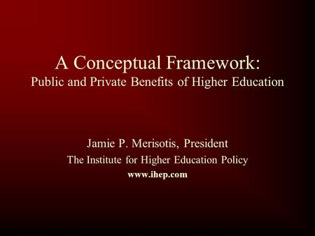 A Conceptual Framework: Public and Private Benefits of Higher Education Jamie P. Merisotis, President The Institute for Higher Education Policy www.ihep.com.