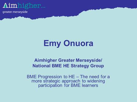Emy Onuora Aimhigher Greater Merseyside/ National BME HE Strategy Group BME Progression to HE – The need for a more strategic approach to widening participation.
