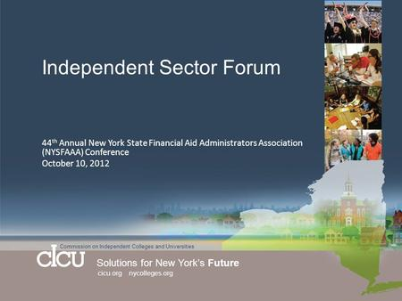 Commission on Independent Colleges and Universities Solutions for New York's Future cicu.org nycolleges.org Independent Sector Forum 44 th Annual New York.