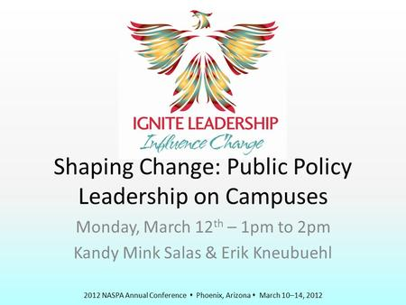 2012 NASPA Annual Conference  Phoenix, Arizona  March 10–14, 2012 Shaping Change: Public Policy Leadership on Campuses Monday, March 12 th – 1pm to 2pm.