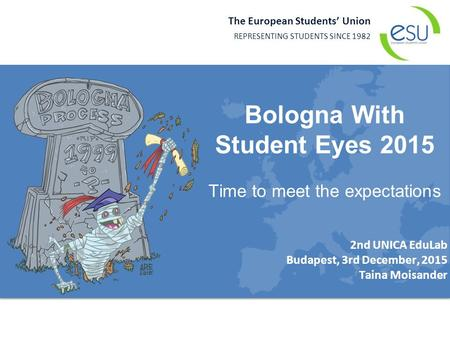 The European Students' Union REPRESENTING STUDENTS SINCE 1982 2nd UNICA EduLab Budapest, 3rd December, 2015 Taina Moisander Bologna With Student Eyes 2015.