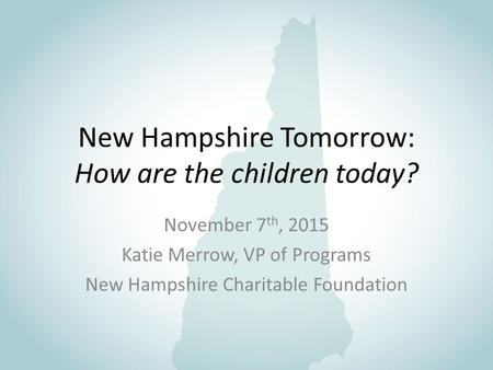 New Hampshire Tomorrow: How are the children today? November 7 th, 2015 Katie Merrow, VP of Programs New Hampshire Charitable Foundation.