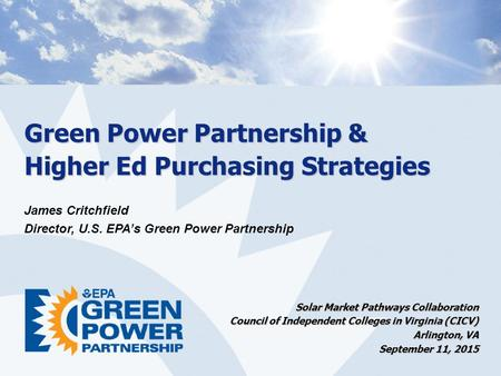 Green Power Partnership & Higher Ed Purchasing Strategies James Critchfield Director, U.S. EPA's Green Power Partnership Solar Market Pathways Collaboration.