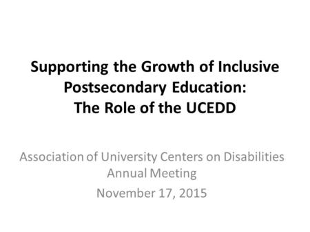 Supporting the Growth of Inclusive Postsecondary Education: The Role of the UCEDD Association of University Centers on Disabilities Annual Meeting November.