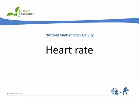 © Nuffield Foundation 2011 Nuffield Mathematics Activity Heart rate.