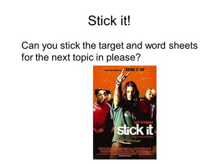 Stick it! Can you stick the target and word sheets for the next topic in please?