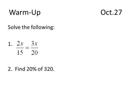 Warm-Up					Oct.27 Solve the following: 1. 2. Find 20% of 320.