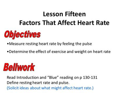 Lesson Fifteen Factors That Affect Heart Rate Measure resting heart rate by feeling the pulse Determine the effect of exercise and weight on heart rate.