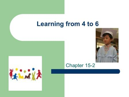 Learning from 4 to 6 Chapter 15-2. Learning from everyday life Experiences Talk to children and question-encouragement builds vocabulary Ask for advice.