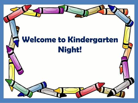 Welcome to Kindergarten Night!. Our goal for tonight is to help you get familiar with our school and Full Day Learning Program. We want to help your child.
