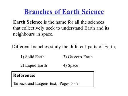Branches of Earth Science Earth Science is the name for all the sciences that collectively seek to understand Earth and its neighbours in space. Different.