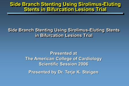 Side Branch Stenting Using Sirolimus-Eluting Stents in Bifurcation Lesions Trial Presented at The American College of Cardiology Scientific Session 2006.