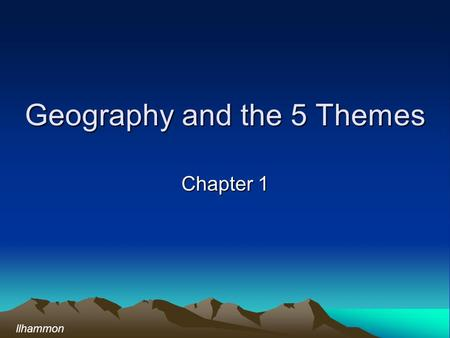 Geography and the 5 Themes Chapter 1 llhammon. What is Geography? Geography provides an effective method for asking questions about places on the earth.