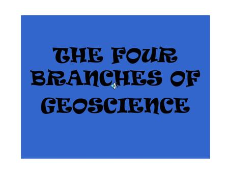 THE FOUR BRANCHES OF GEOSCIENCE Geoscience Geology Astronomy Oceanography Meteorology.