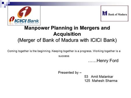 Manpower Planning in Mergers and Acquisition (Merger of Bank of Madura with ICICI Bank) Presented by – 53 Amit Malankar 125 Mahesh Sharma Coming together.