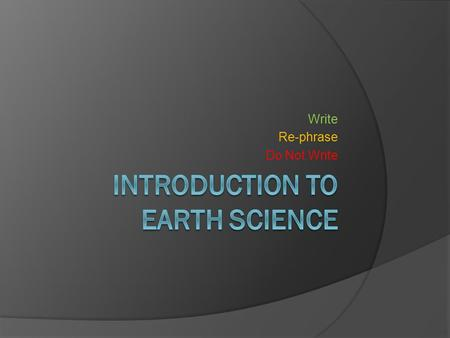 Write Re-phrase Do Not Write. What is Earth Science?  Earth Science: The study of Earth (land, oceans, and atmosphere) and its' neighbors in space.