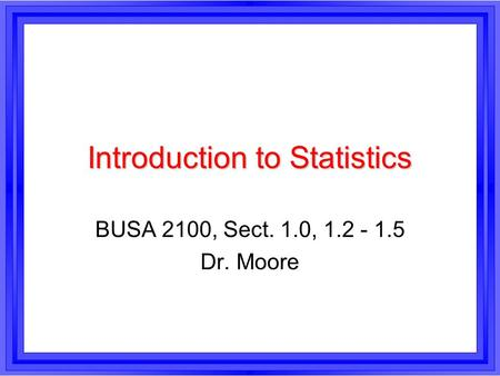 Introduction to Statistics BUSA 2100, Sect. 1.0, 1.2 - 1.5 Dr. Moore.