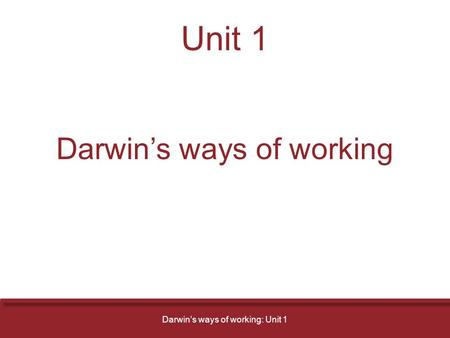 Unit 1 Darwin's ways of working Darwin's ways of working: Unit 1.