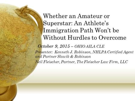 Whether an Amateur or Superstar: An Athlete's Immigration Path Won't be Without Hurdles to Overcome October 9, 2015 – OHIO AILA CLE Presenter: Kenneth.