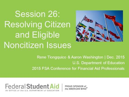 Rene Tiongquico & Aaron Washington | Dec. 2015 U.S. Department of Education 2015 FSA Conference for Financial Aid Professionals Session 26: Resolving Citizen.