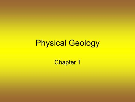 Physical Geology Chapter 1. Earth Science Study of the earth and its place in the universe Causes of natural events can be discovered through observation.