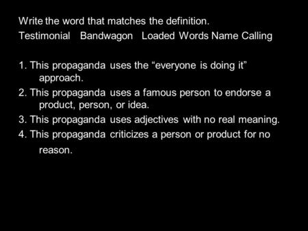 "Write the word that matches the definition. TestimonialBandwagonLoaded Words Name Calling 1. This propaganda uses the ""everyone is doing it"" approach."