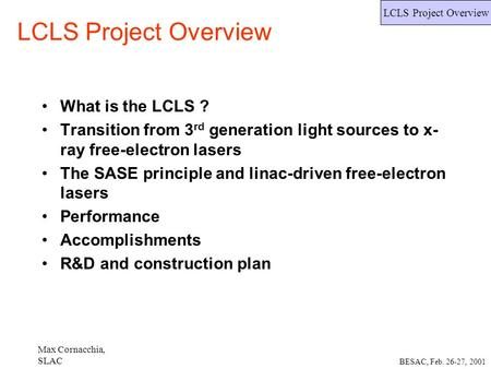 Max Cornacchia, SLAC LCLS Project Overview BESAC, Feb. 26-27, 2001 LCLS Project Overview What is the LCLS ? Transition from 3 rd generation light sources.