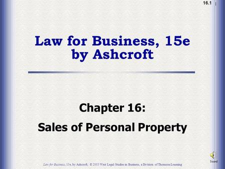 1.1 16.1 Chapter 16: Sales of Personal Property Law for Business, 15e by Ashcroft Law for Business, 15e, by Ashcroft, © 2005 West Legal Studies in Business,