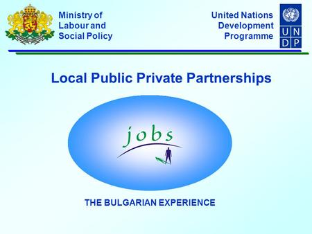 United Nations Development Programme Ministry of Labour and Social Policy Local Public Private Partnerships THE BULGARIAN EXPERIENCE.