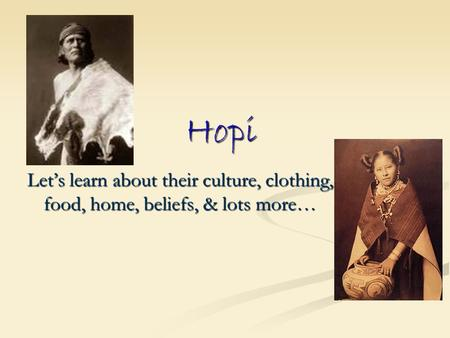 Hopi Let's learn about their culture, clothing, food, home, beliefs, & lots more…
