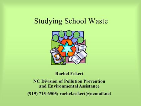 Studying School Waste Rachel Eckert NC Division of Pollution Prevention and Environmental Assistance (919) 715-6505;