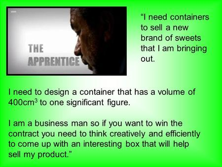 I need to design a container that has a volume of 400cm 3 to one significant figure. I am a business man so if you want to win the contract you need to.