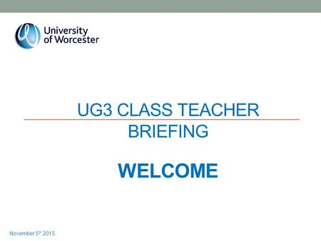 UG3 CLASS TEACHER BRIEFING WELCOME November 5 th 2015.