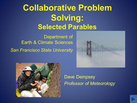 Collaborative Problem Solving: Selected Parables Dave Dempsey Professor of Meteorology Department of Earth & Climate Sciences San Francisco State University.