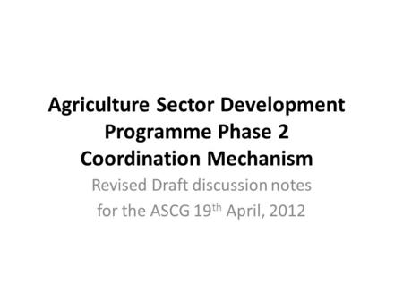 Agriculture Sector Development Programme Phase 2 Coordination Mechanism Revised Draft discussion notes for the ASCG 19 th April, 2012.