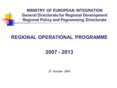 MINISTRY OF EUROPEAN INTEGRATION General Directorate for Regional Development Regional Policy and Pogramming Directorate REGIONAL OPERATIONAL PROGRAMME.