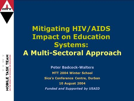 Mitigating HIV/AIDS Impact on Education Systems: A Multi-Sectoral Approach Peter Badcock-Walters MTT 2004 Winter School Sica's Conference Centre, Durban.