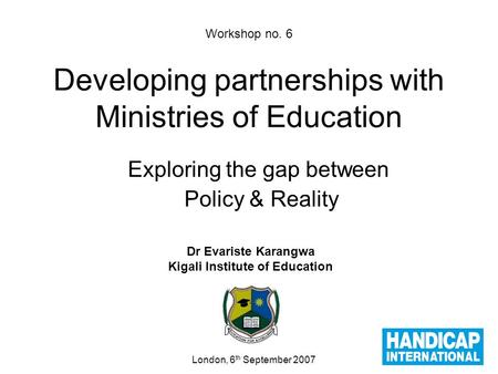 Workshop no. 6 Developing partnerships with Ministries of Education Exploring the gap between Policy & Reality Dr Evariste Karangwa Kigali Institute of.