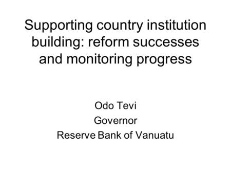 Supporting country institution building: reform successes and monitoring progress Odo Tevi Governor Reserve Bank of Vanuatu.