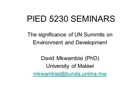PIED 5230 SEMINARS The significance of UN Summits on Environment and Development David Mkwambisi (PhD) University of Malawi