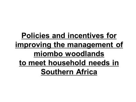 Policies and incentives for improving the management of miombo woodlands to meet household needs in Southern Africa.