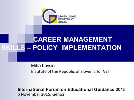 CAREER MANAGEMENT SKILLS – POLICY IMPLEMENTATION Miha Lovšin Institute of the Republic of Slovenia for VET International Forum on Educational Guidance.
