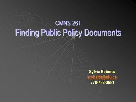 CMNS 261 Finding Public Policy Documents Sylvia Roberts 778-782-3681
