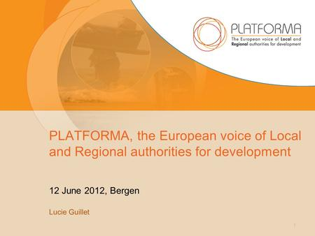PLATFORMA, the European voice of Local and Regional authorities for development 12 June 2012, Bergen Lucie Guillet 1.