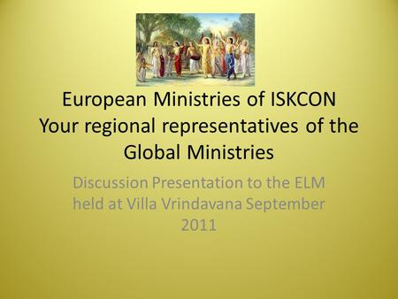 European Ministries of ISKCON Your regional representatives of the Global Ministries Discussion Presentation to the ELM held at Villa Vrindavana September.