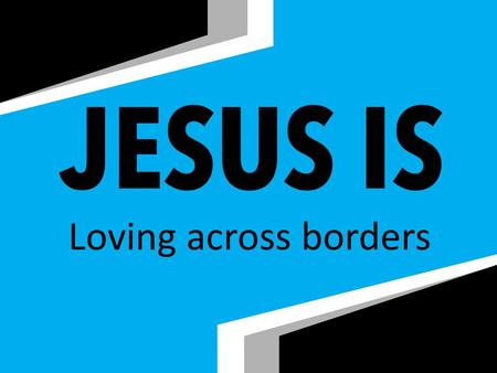 Loving across borders. At Abundant Grace we… Do what Jesus is doing Each of us Every day Everywhere We are equipped as global disciples as we gather for.