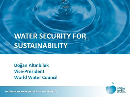 WATER SECURITY FOR SUSTAINABILITY Doğan Altınbilek Vice-President World Water Council TOGETHER WE MAKE WATER A GLOBAL PRIORITY.