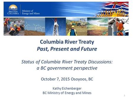 Columbia River Treaty Past, Present and Future Status of Columbia River Treaty Discussions: a BC government perspective October 7, 2015 Osoyoos, BC Kathy.